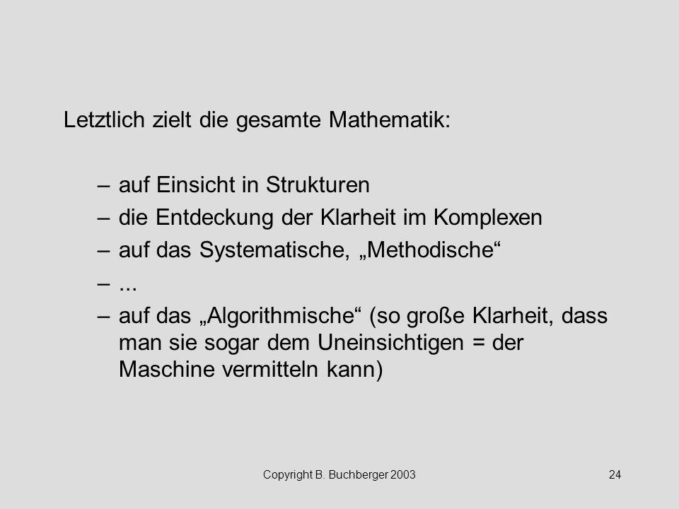 Copyright B. Buchberger 200324 Letztlich zielt die gesamte Mathematik: –auf Einsicht in Strukturen –die Entdeckung der Klarheit im Komplexen –auf das