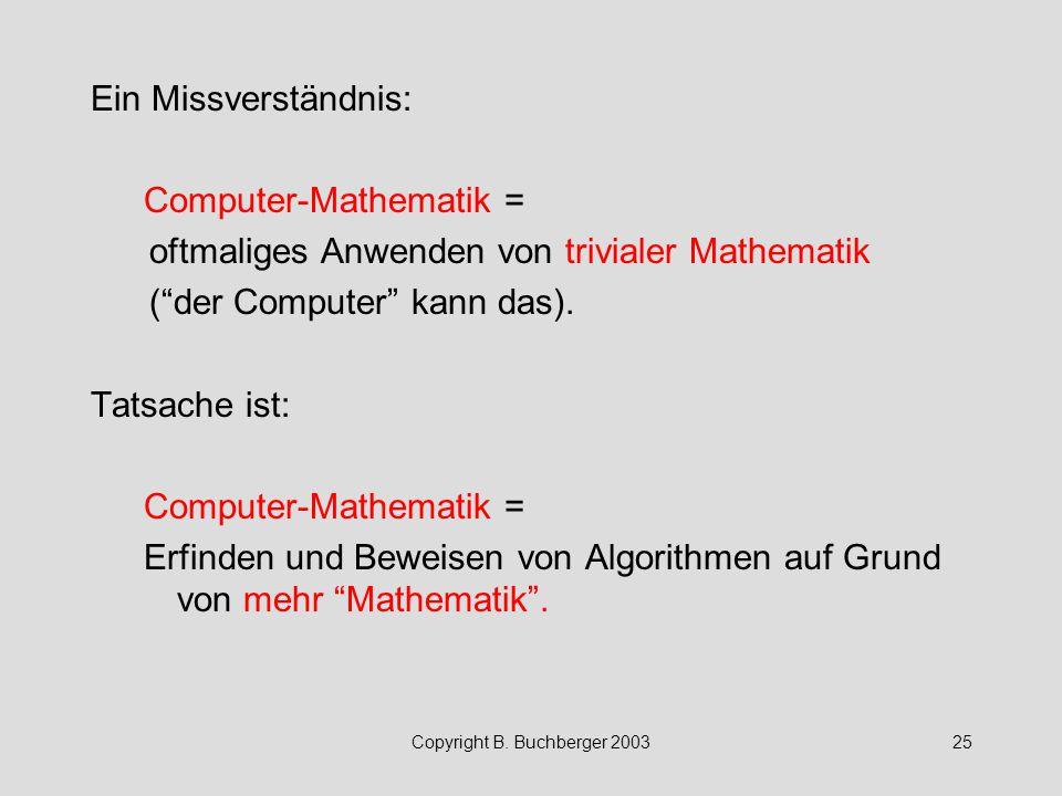 """Copyright B. Buchberger 200325 Ein Missverständnis: Computer-Mathematik = oftmaliges Anwenden von trivialer Mathematik (""""der Computer"""" kann das). Tats"""