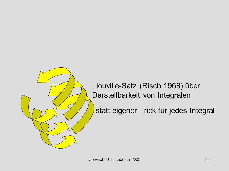 Copyright B. Buchberger 200329 Liouville-Satz (Risch 1968) über Darstellbarkeit von Integralen statt eigener Trick für jedes Integral