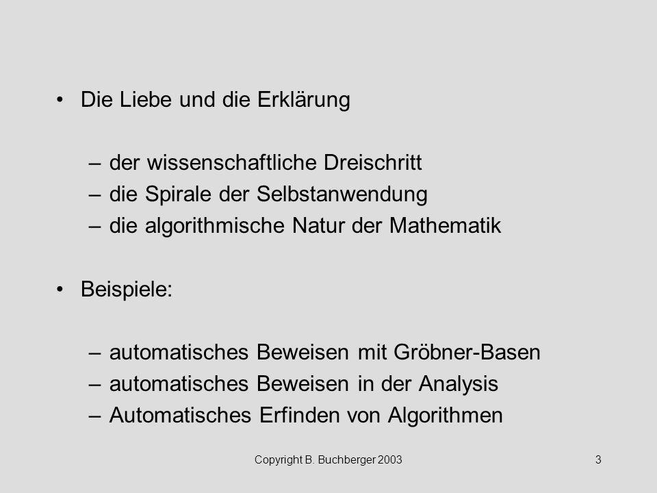 Copyright B. Buchberger 20033 Die Liebe und die Erklärung –der wissenschaftliche Dreischritt –die Spirale der Selbstanwendung –die algorithmische Natu