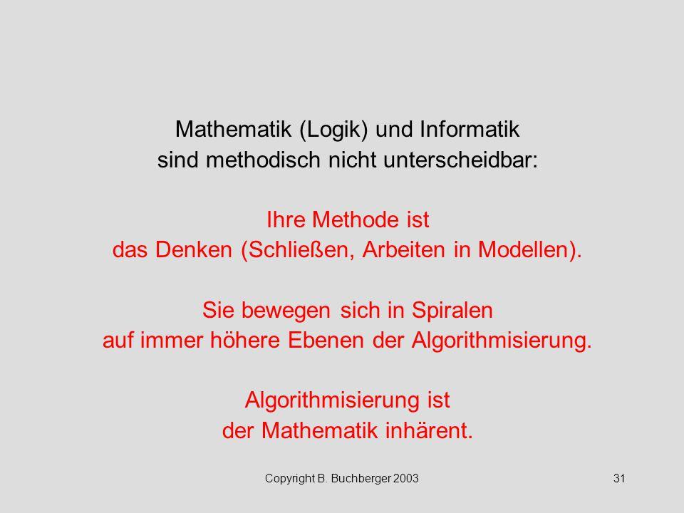 Copyright B. Buchberger 200331 Mathematik (Logik) und Informatik sind methodisch nicht unterscheidbar: Ihre Methode ist das Denken (Schließen, Arbeite