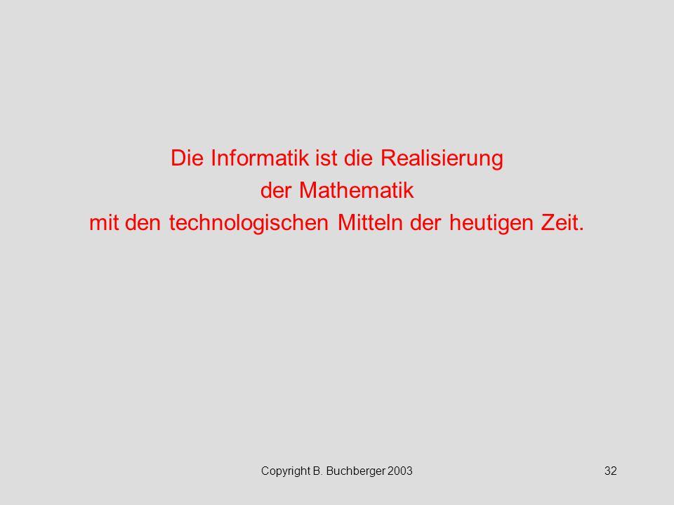 Copyright B. Buchberger 200332 Die Informatik ist die Realisierung der Mathematik mit den technologischen Mitteln der heutigen Zeit.