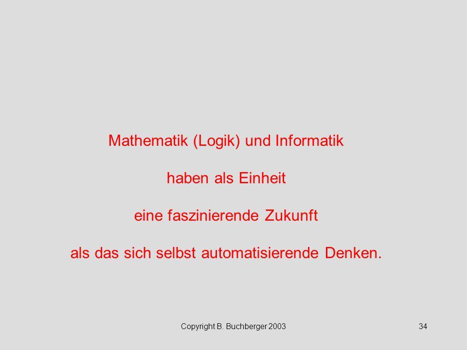 Copyright B. Buchberger 200334 Mathematik (Logik) und Informatik haben als Einheit eine faszinierende Zukunft als das sich selbst automatisierende Den