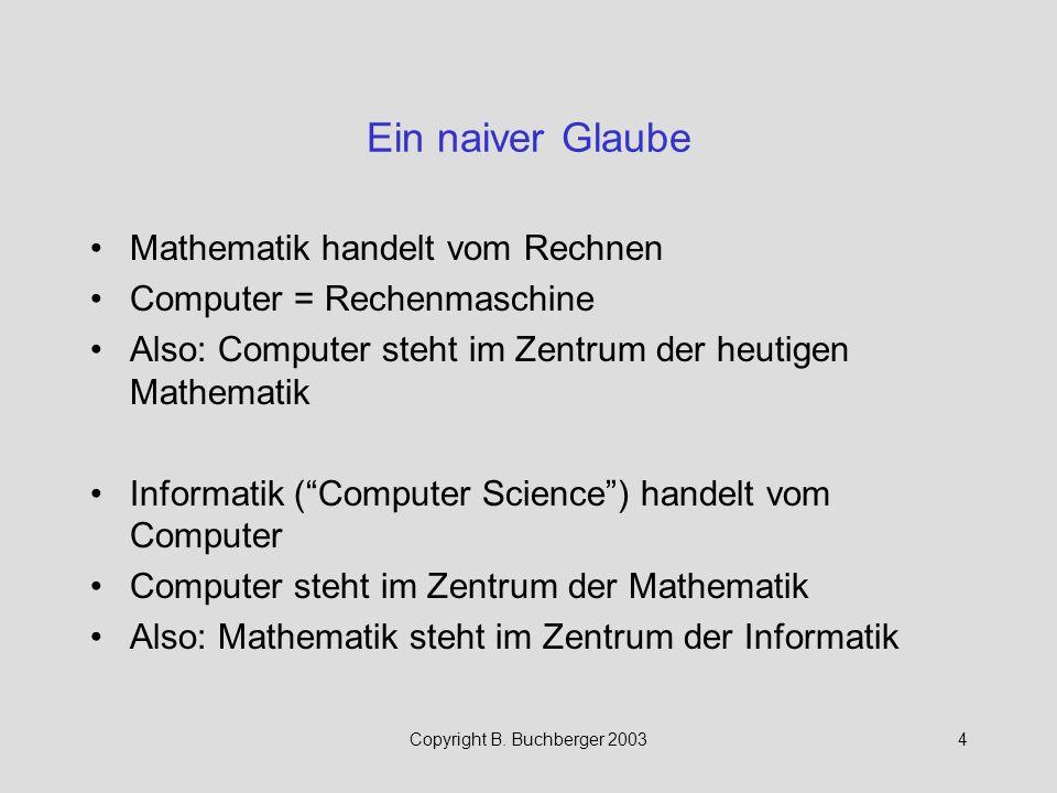Copyright B. Buchberger 20034 Ein naiver Glaube Mathematik handelt vom Rechnen Computer = Rechenmaschine Also: Computer steht im Zentrum der heutigen