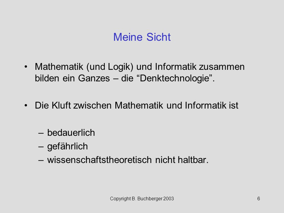 """Copyright B. Buchberger 20036 Meine Sicht Mathematik (und Logik) und Informatik zusammen bilden ein Ganzes – die """"Denktechnologie"""". Die Kluft zwischen"""
