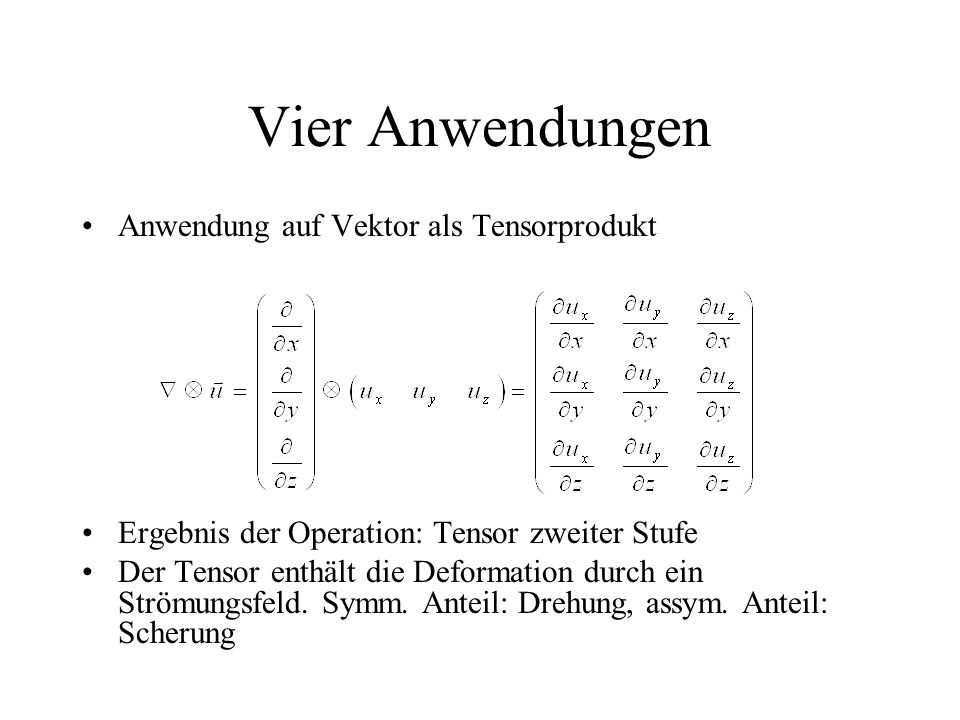 Vier Anwendungen Anwendung auf Vektor als Tensorprodukt Ergebnis der Operation: Tensor zweiter Stufe Der Tensor enthält die Deformation durch ein Strömungsfeld.
