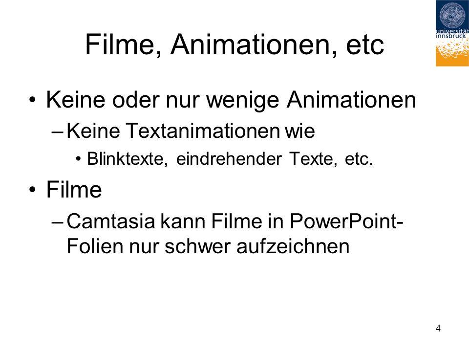 4 Filme, Animationen, etc Keine oder nur wenige Animationen –Keine Textanimationen wie Blinktexte, eindrehender Texte, etc. Filme –Camtasia kann Filme