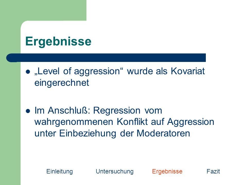 """Ergebnisse """"Level of aggression wurde als Kovariat eingerechnet Im Anschluß: Regression vom wahrgenommenen Konflikt auf Aggression unter Einbeziehung der Moderatoren EinleitungUntersuchung Ergebnisse Fazit"""