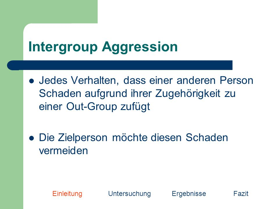 Intergroup Aggression Jedes Verhalten, dass einer anderen Person Schaden aufgrund ihrer Zugehörigkeit zu einer Out-Group zufügt Die Zielperson möchte diesen Schaden vermeiden EinleitungUntersuchung Ergebnisse Fazit