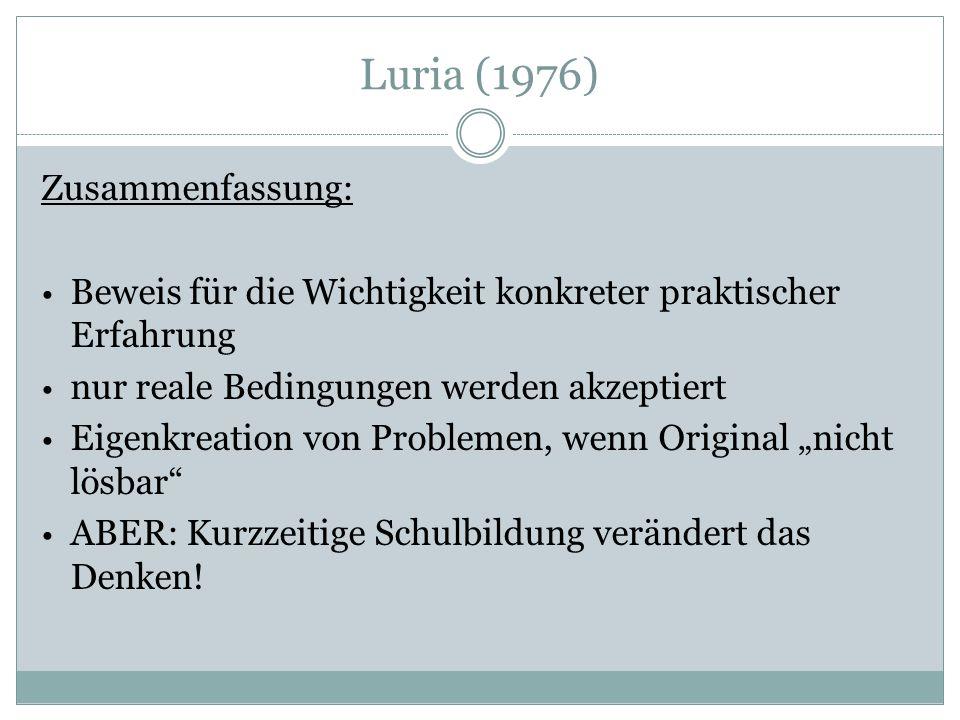 """Luria (1976) Zusammenfassung: Beweis für die Wichtigkeit konkreter praktischer Erfahrung nur reale Bedingungen werden akzeptiert Eigenkreation von Problemen, wenn Original """"nicht lösbar ABER: Kurzzeitige Schulbildung verändert das Denken!"""