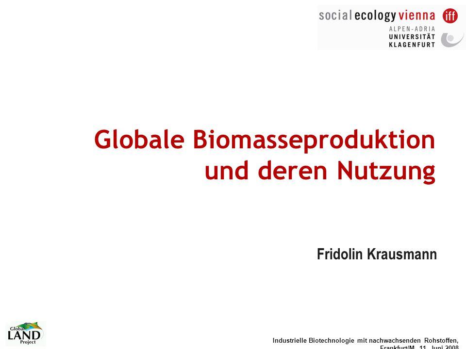Industrielle Biotechnologie mit nachwachsenden Rohstoffen, Frankfurt/M, 11. Juni 2008 Globale Biomasseproduktion und deren Nutzung Fridolin Krausmann