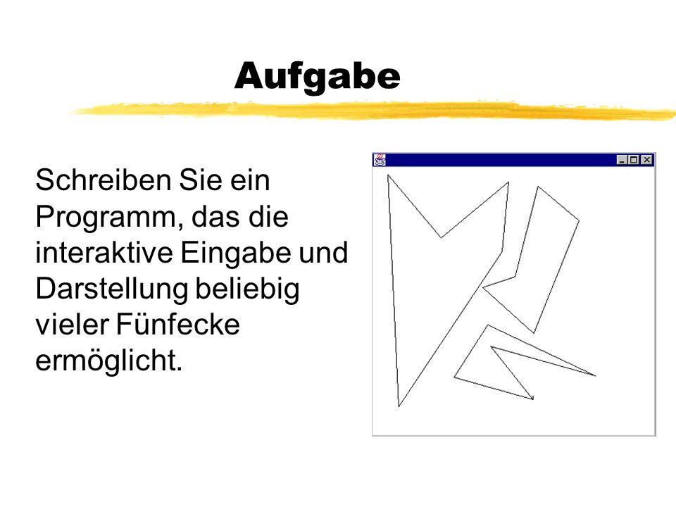 Aufgabe Schreiben Sie ein Programm, das die interaktive Eingabe und Darstellung beliebig vieler Fünfecke ermöglicht.