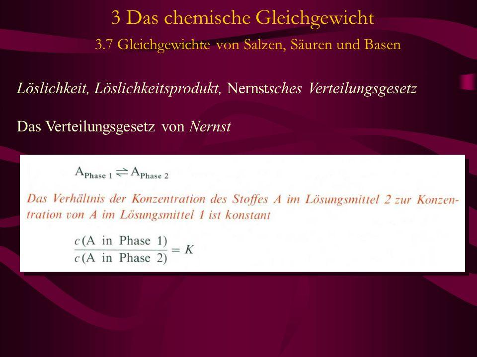 3 Das chemische Gleichgewicht 3.7 Gleichgewichte von Salzen, Säuren und Basen Löslichkeit, Löslichkeitsprodukt, Nernstsches Verteilungsgesetz Das Verteilungsgesetz von Nernst Beispiel; Verteilung von Iod zwischen Chloroform und Wasser