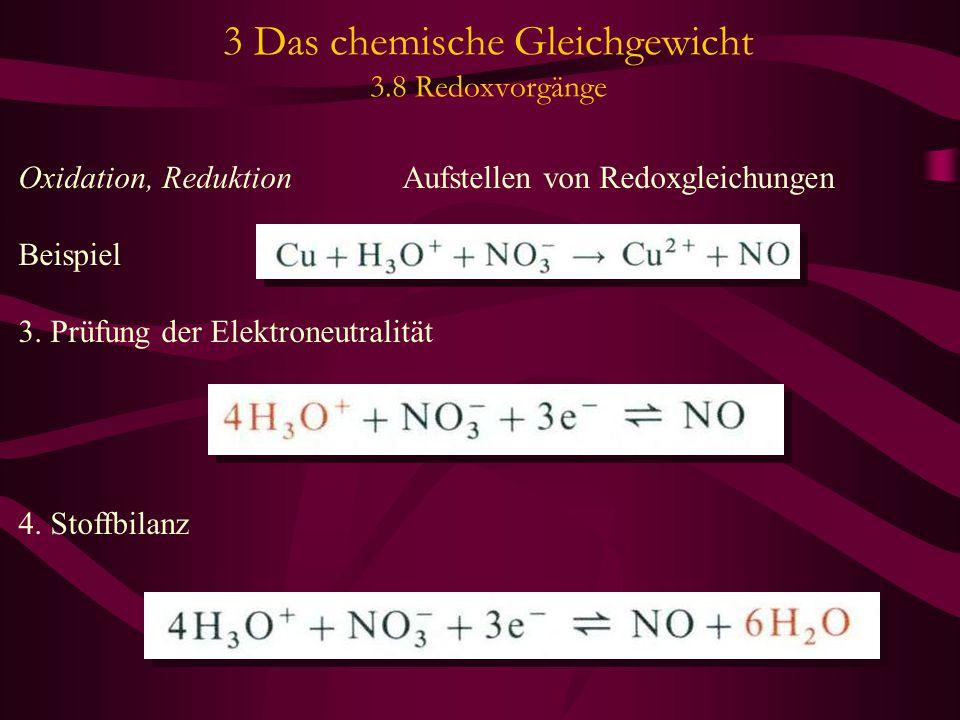 3 Das chemische Gleichgewicht 3.8 Redoxvorgänge Oxidation, Reduktion Aufstellen von Redoxgleichungen Beispiel 3. Prüfung der Elektroneutralität 4. Sto