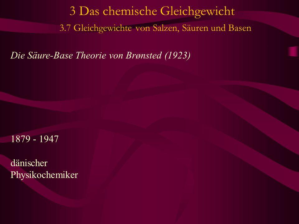 3 Das chemische Gleichgewicht 3.7 Gleichgewichte von Salzen, Säuren und Basen Die Säure-Base Theorie von Brønsted (1923) 1879 - 1947 dänischer Physiko