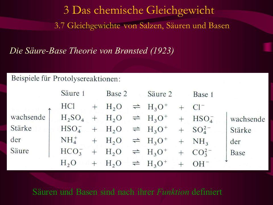 3 Das chemische Gleichgewicht 3.7 Gleichgewichte von Salzen, Säuren und Basen Die Säure-Base Theorie von Brønsted (1923) Säuren und Basen sind nach ihrer Funktion definiert