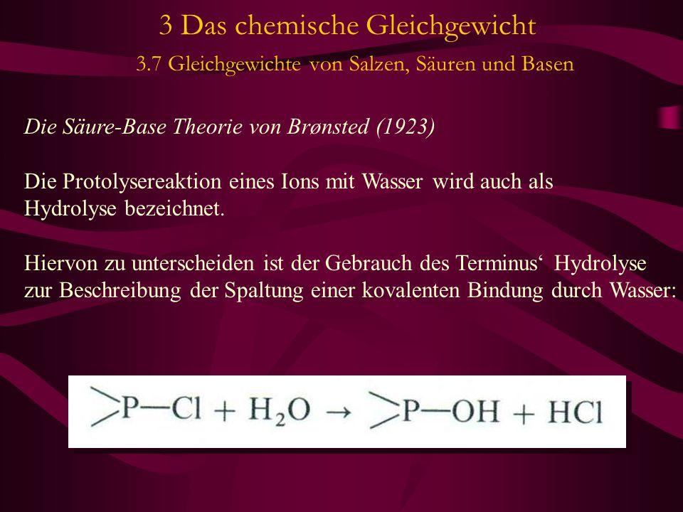 3 Das chemische Gleichgewicht 3.7 Gleichgewichte von Salzen, Säuren und Basen Die Säure-Base Theorie von Brønsted (1923) Die Protolysereaktion eines Ions mit Wasser wird auch als Hydrolyse bezeichnet.