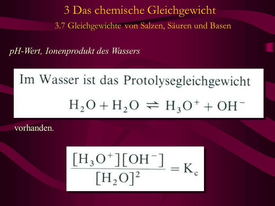 3 Das chemische Gleichgewicht 3.7 Gleichgewichte von Salzen, Säuren und Basen pH-Wert, Ionenprodukt des Wassers vorhanden.
