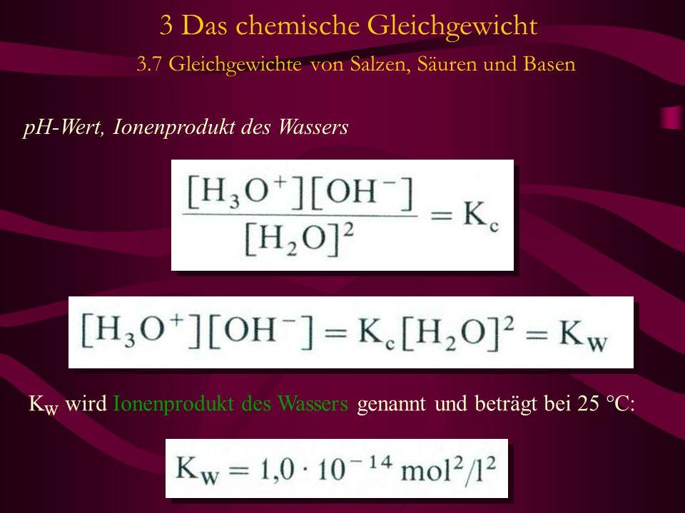 3 Das chemische Gleichgewicht 3.7 Gleichgewichte von Salzen, Säuren und Basen pH-Wert, Ionenprodukt des Wassers K W wird Ionenprodukt des Wassers genannt und beträgt bei 25 °C: