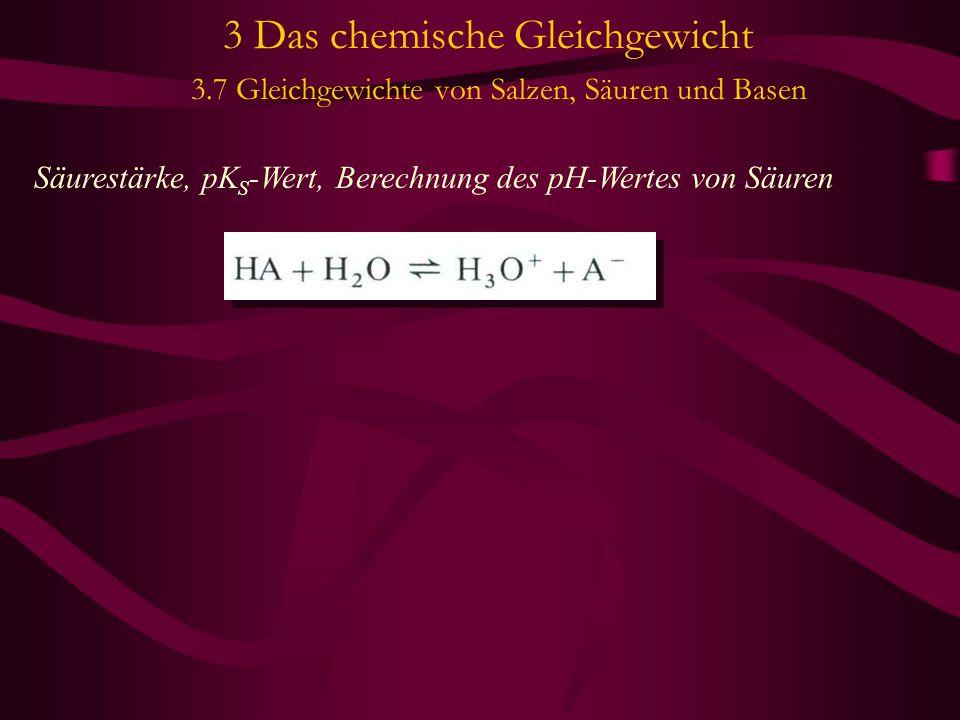 3 Das chemische Gleichgewicht 3.7 Gleichgewichte von Salzen, Säuren und Basen Säurestärke, pK S -Wert, Berechnung des pH-Wertes von Säuren
