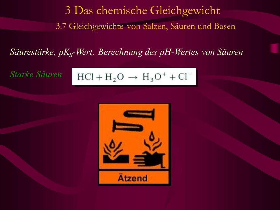 3 Das chemische Gleichgewicht 3.7 Gleichgewichte von Salzen, Säuren und Basen Säurestärke, pK S -Wert, Berechnung des pH-Wertes von Säuren Starke Säuren