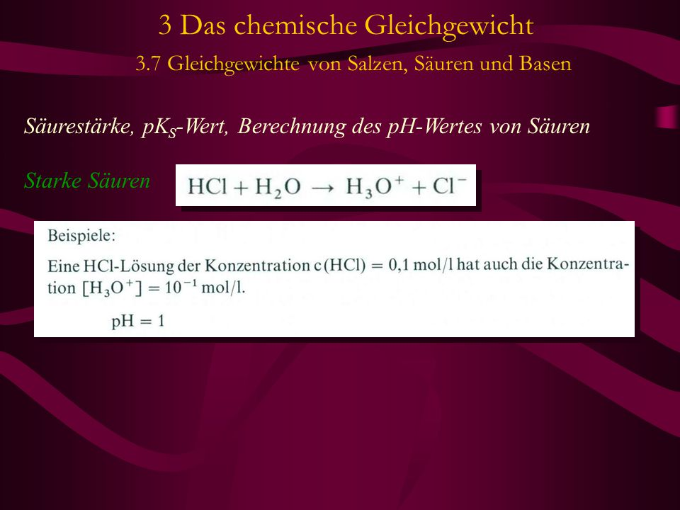 3 Das chemische Gleichgewicht 3.7 Gleichgewichte von Salzen, Säuren und Basen Säurestärke, pK S -Wert, Berechnung des pH-Wertes von Säuren Starke Säur