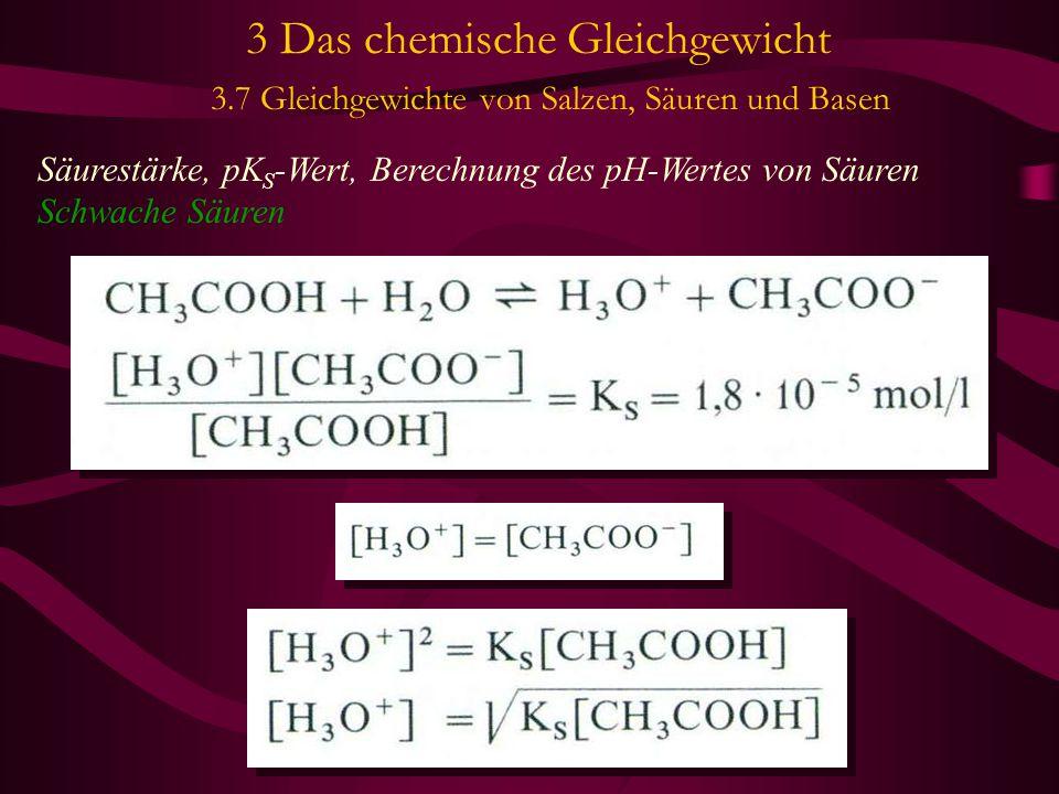 3 Das chemische Gleichgewicht 3.7 Gleichgewichte von Salzen, Säuren und Basen Säurestärke, pK S -Wert, Berechnung des pH-Wertes von Säuren Schwache Sä