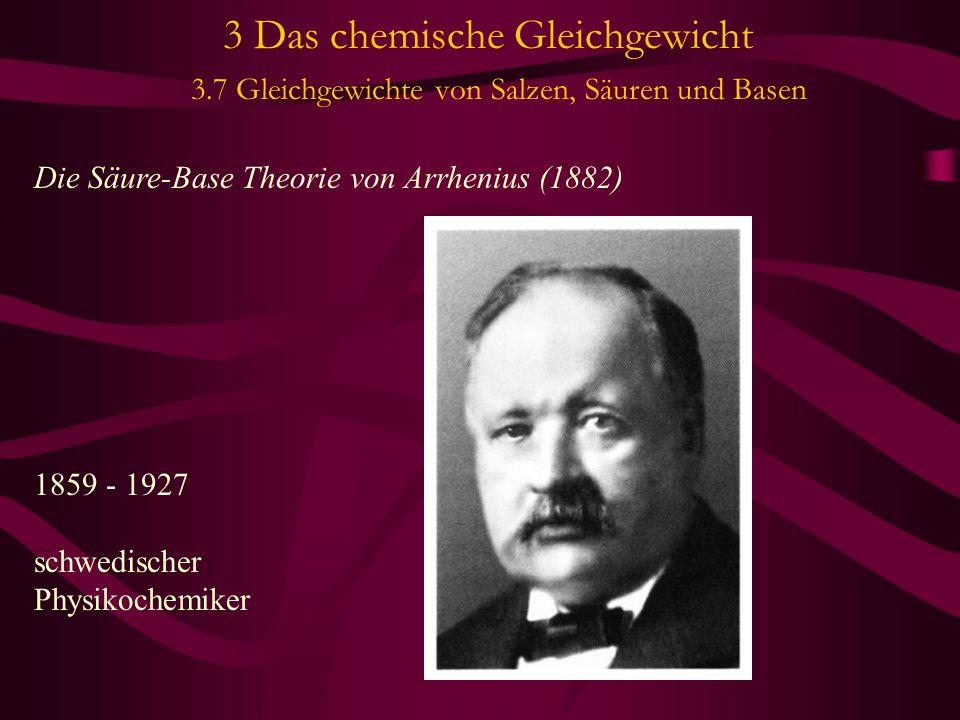 3 Das chemische Gleichgewicht 3.7 Gleichgewichte von Salzen, Säuren und Basen Die Säure-Base Theorie von Arrhenius (1882) 1859 - 1927 schwedischer Physikochemiker
