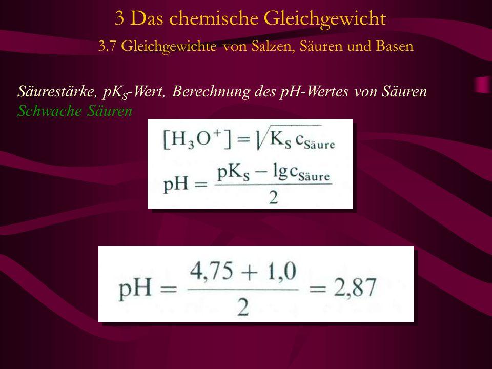 3 Das chemische Gleichgewicht 3.7 Gleichgewichte von Salzen, Säuren und Basen Säurestärke, pK S -Wert, Berechnung des pH-Wertes von Säuren Schwache Säuren