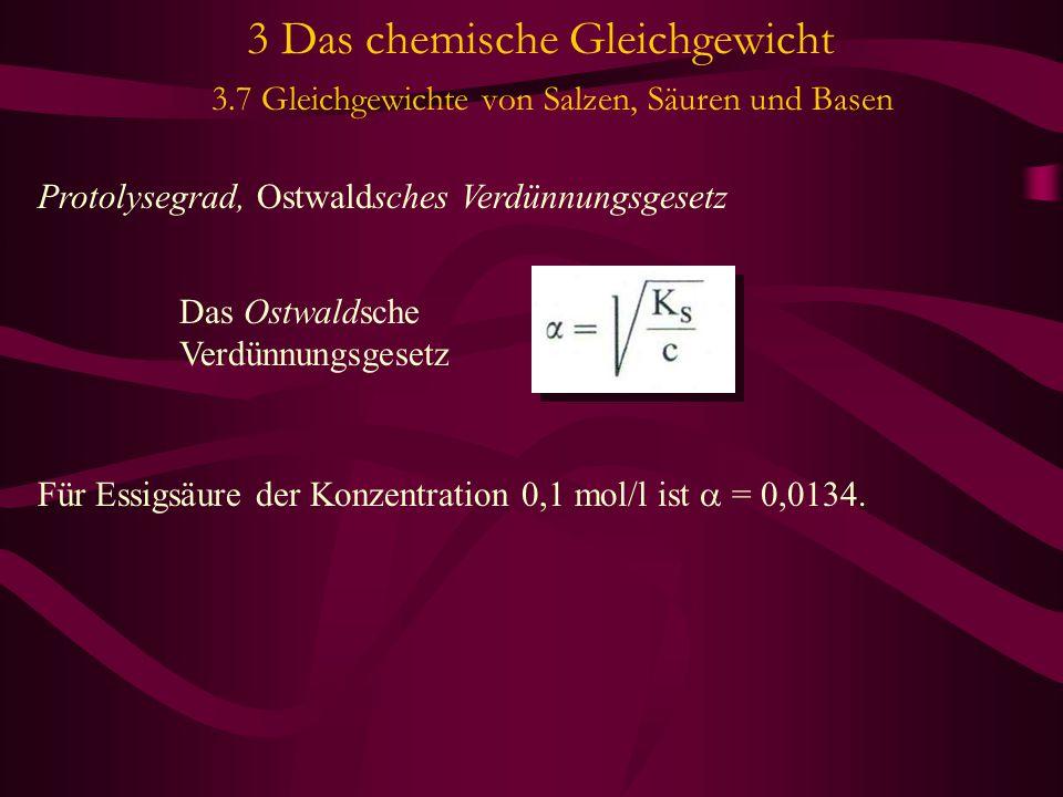 3 Das chemische Gleichgewicht 3.7 Gleichgewichte von Salzen, Säuren und Basen Protolysegrad, Ostwaldsches Verdünnungsgesetz Für Essigsäure der Konzentration 0,1 mol/l ist  = 0,0134.