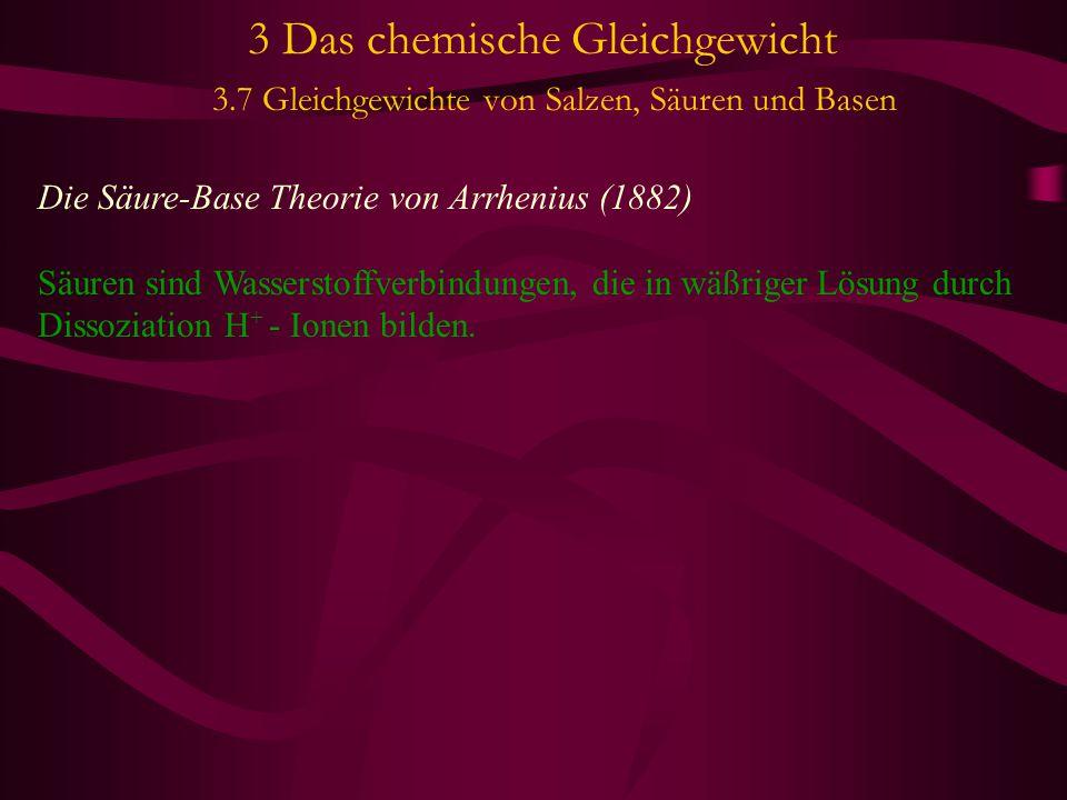 3 Das chemische Gleichgewicht 3.7 Gleichgewichte von Salzen, Säuren und Basen Die Säure-Base Theorie von Arrhenius (1882) Säuren sind Wasserstoffverbi