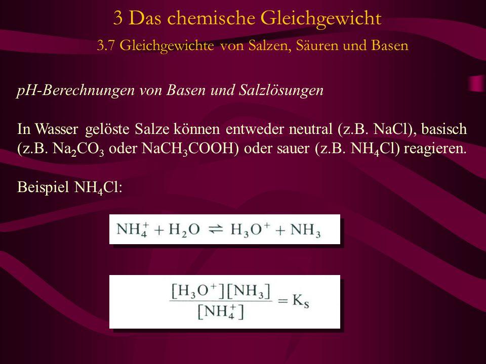 3 Das chemische Gleichgewicht 3.7 Gleichgewichte von Salzen, Säuren und Basen pH-Berechnungen von Basen und Salzlösungen In Wasser gelöste Salze können entweder neutral (z.B.