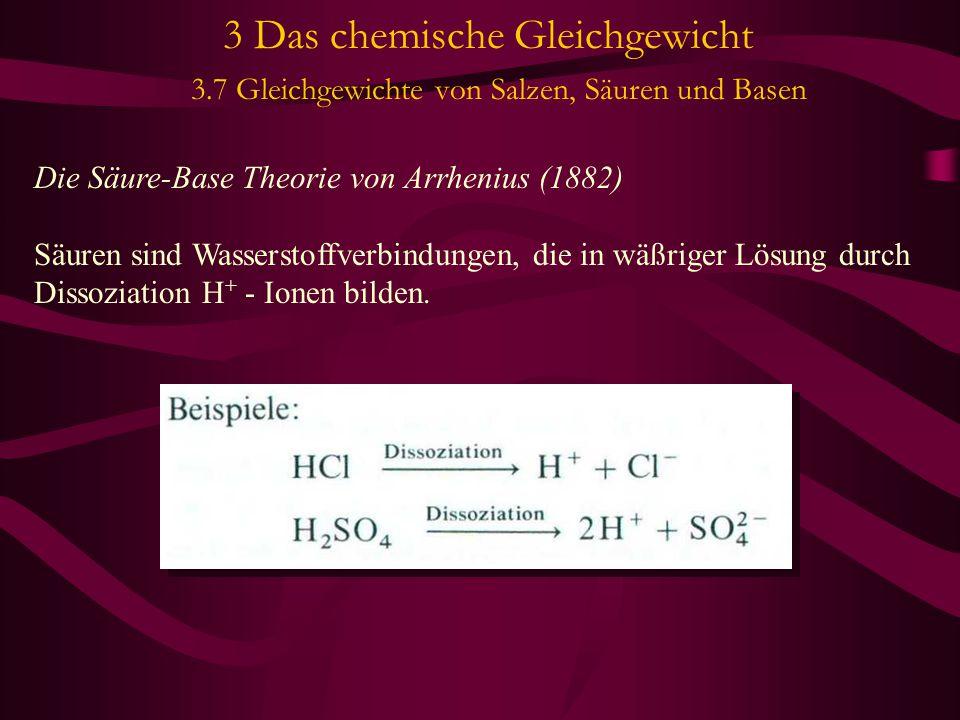 3 Das chemische Gleichgewicht 3.7 Gleichgewichte von Salzen, Säuren und Basen Die Säure-Base Theorie von Arrhenius (1882) Säuren sind Wasserstoffverbindungen, die in wäßriger Lösung durch Dissoziation H + - Ionen bilden.