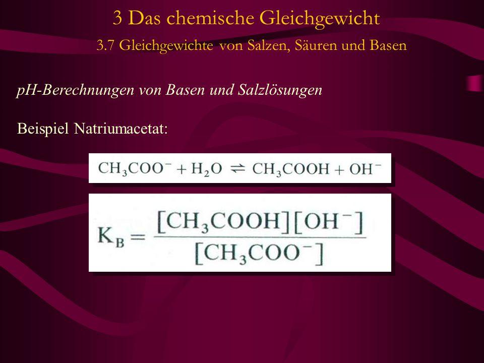 3 Das chemische Gleichgewicht 3.7 Gleichgewichte von Salzen, Säuren und Basen pH-Berechnungen von Basen und Salzlösungen Beispiel Natriumacetat:
