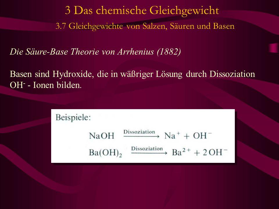 3 Das chemische Gleichgewicht 3.7 Gleichgewichte von Salzen, Säuren und Basen Die Säure-Base Theorie von Arrhenius (1882) Basen sind Hydroxide, die in wäßriger Lösung durch Dissoziation OH - - Ionen bilden.
