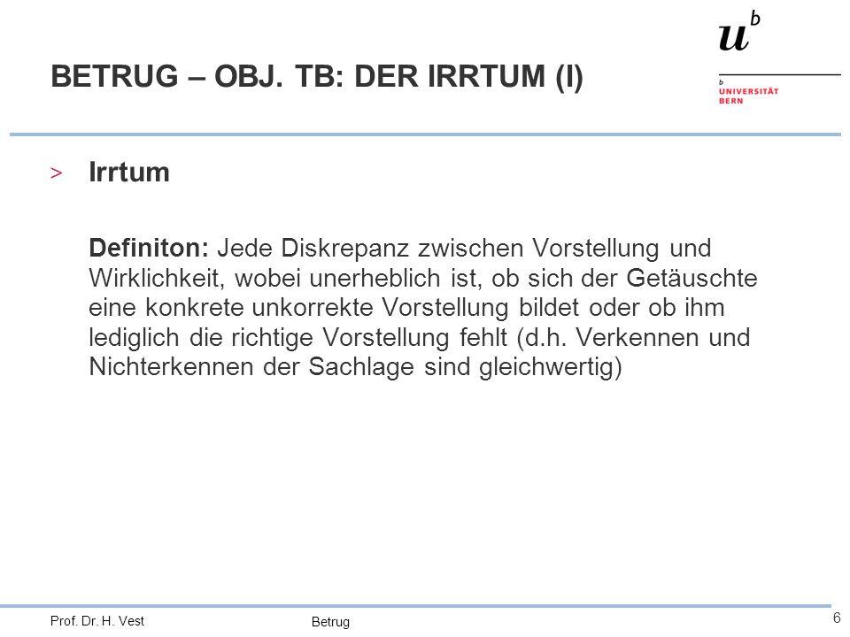 Betrug 6 Prof. Dr. H. Vest BETRUG – OBJ. TB: DER IRRTUM (I) > Irrtum Definiton: Jede Diskrepanz zwischen Vorstellung und Wirklichkeit, wobei unerhebli