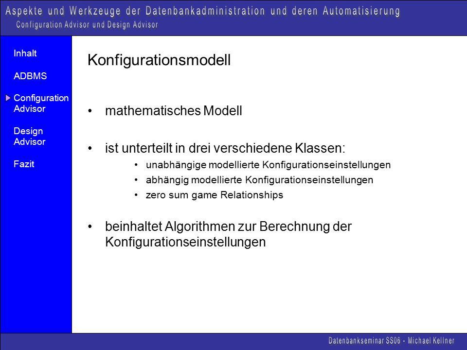 Inhalt ADBMS Configuration Advisor Design Advisor Fazit Konfigurationsmodell mathematisches Modell ist unterteilt in drei verschiedene Klassen: unabhängige modellierte Konfigurationseinstellungen abhängig modellierte Konfigurationseinstellungen zero sum game Relationships beinhaltet Algorithmen zur Berechnung der Konfigurationseinstellungen