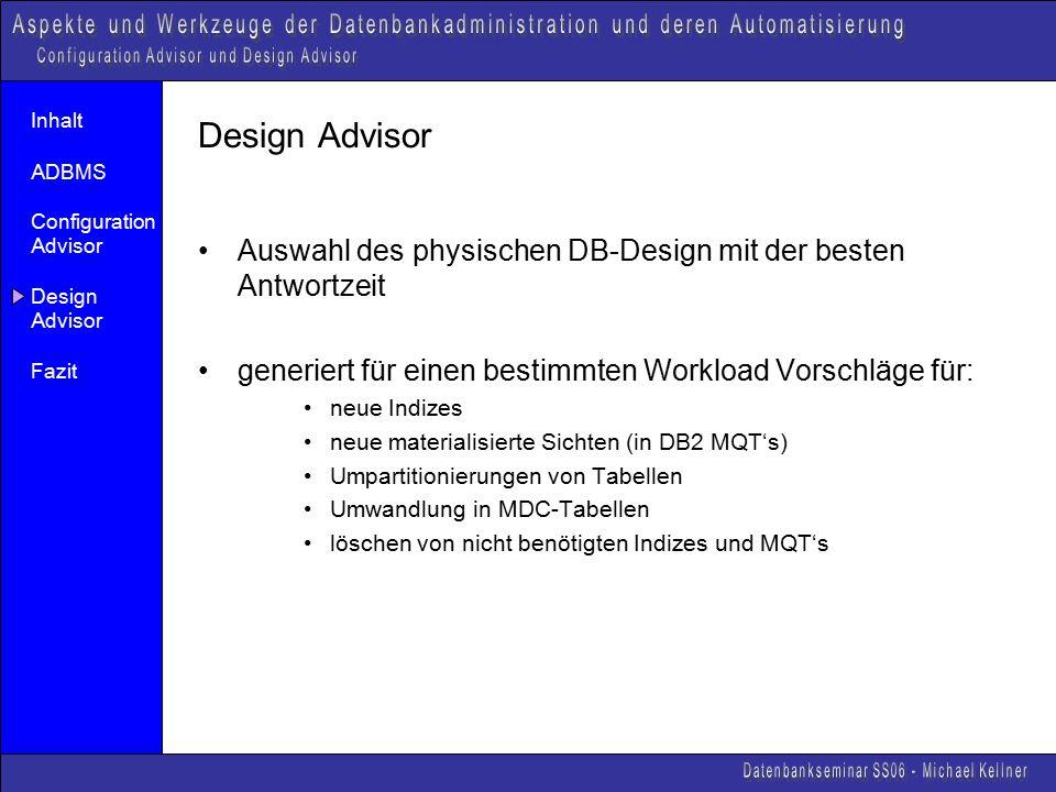 Inhalt ADBMS Configuration Advisor Design Advisor Fazit Design Advisor Auswahl des physischen DB-Design mit der besten Antwortzeit generiert für einen bestimmten Workload Vorschläge für: neue Indizes neue materialisierte Sichten (in DB2 MQT's) Umpartitionierungen von Tabellen Umwandlung in MDC-Tabellen löschen von nicht benötigten Indizes und MQT's