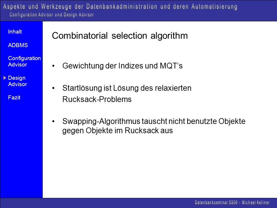 Inhalt ADBMS Configuration Advisor Design Advisor Fazit Combinatorial selection algorithm Gewichtung der Indizes und MQT's Startlösung ist Lösung des relaxierten Rucksack-Problems Swapping-Algorithmus tauscht nicht benutzte Objekte gegen Objekte im Rucksack aus