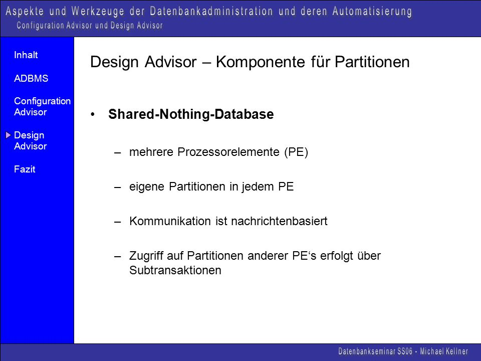 Inhalt ADBMS Configuration Advisor Design Advisor Fazit Design Advisor – Komponente für Partitionen Shared-Nothing-Database –mehrere Prozessorelemente