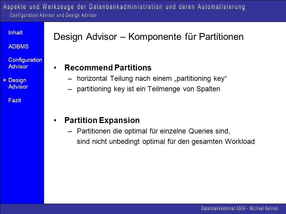 """Inhalt ADBMS Configuration Advisor Design Advisor Fazit Design Advisor – Komponente für Partitionen Recommend Partitions –horizontal Teilung nach einem """"partitioning key –partitioning key ist ein Teilmenge von Spalten Partition Expansion –Partitionen die optimal für einzelne Queries sind, sind nicht unbedingt optimal für den gesamten Workload"""