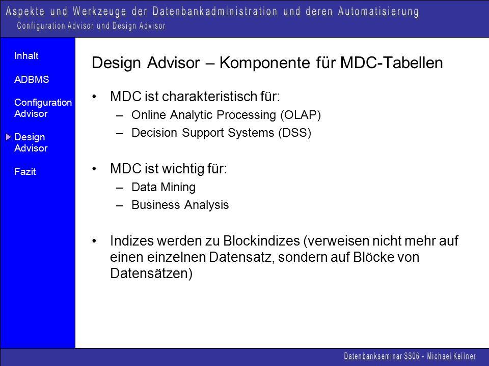 Inhalt ADBMS Configuration Advisor Design Advisor Fazit Design Advisor – Komponente für MDC-Tabellen MDC ist charakteristisch für: –Online Analytic Processing (OLAP) –Decision Support Systems (DSS) MDC ist wichtig für: –Data Mining –Business Analysis Indizes werden zu Blockindizes (verweisen nicht mehr auf einen einzelnen Datensatz, sondern auf Blöcke von Datensätzen)