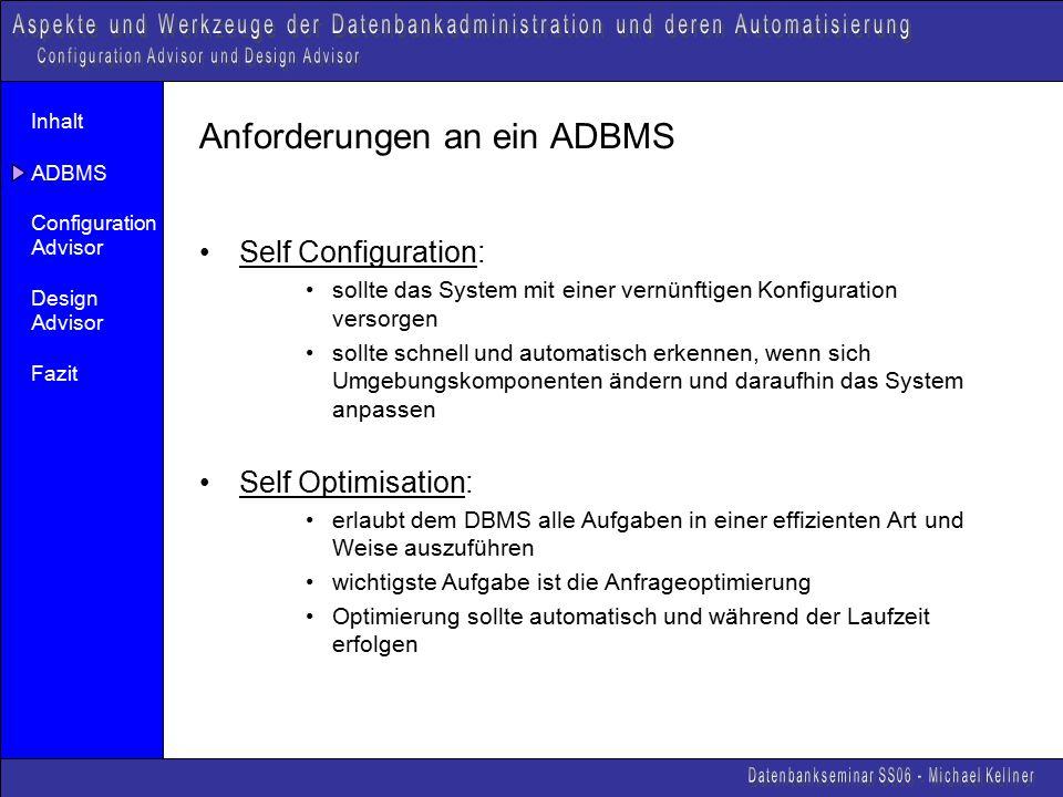 Inhalt ADBMS Configuration Advisor Design Advisor Fazit Anforderungen an ein ADBMS Self Configuration: sollte das System mit einer vernünftigen Konfiguration versorgen sollte schnell und automatisch erkennen, wenn sich Umgebungskomponenten ändern und daraufhin das System anpassen Self Optimisation: erlaubt dem DBMS alle Aufgaben in einer effizienten Art und Weise auszuführen wichtigste Aufgabe ist die Anfrageoptimierung Optimierung sollte automatisch und während der Laufzeit erfolgen