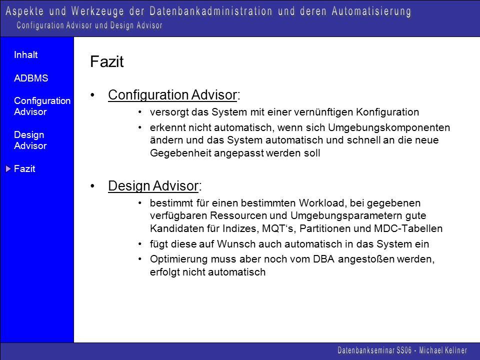Inhalt ADBMS Configuration Advisor Design Advisor Fazit Configuration Advisor: versorgt das System mit einer vernünftigen Konfiguration erkennt nicht automatisch, wenn sich Umgebungskomponenten ändern und das System automatisch und schnell an die neue Gegebenheit angepasst werden soll Design Advisor: bestimmt für einen bestimmten Workload, bei gegebenen verfügbaren Ressourcen und Umgebungsparametern gute Kandidaten für Indizes, MQT's, Partitionen und MDC-Tabellen fügt diese auf Wunsch auch automatisch in das System ein Optimierung muss aber noch vom DBA angestoßen werden, erfolgt nicht automatisch