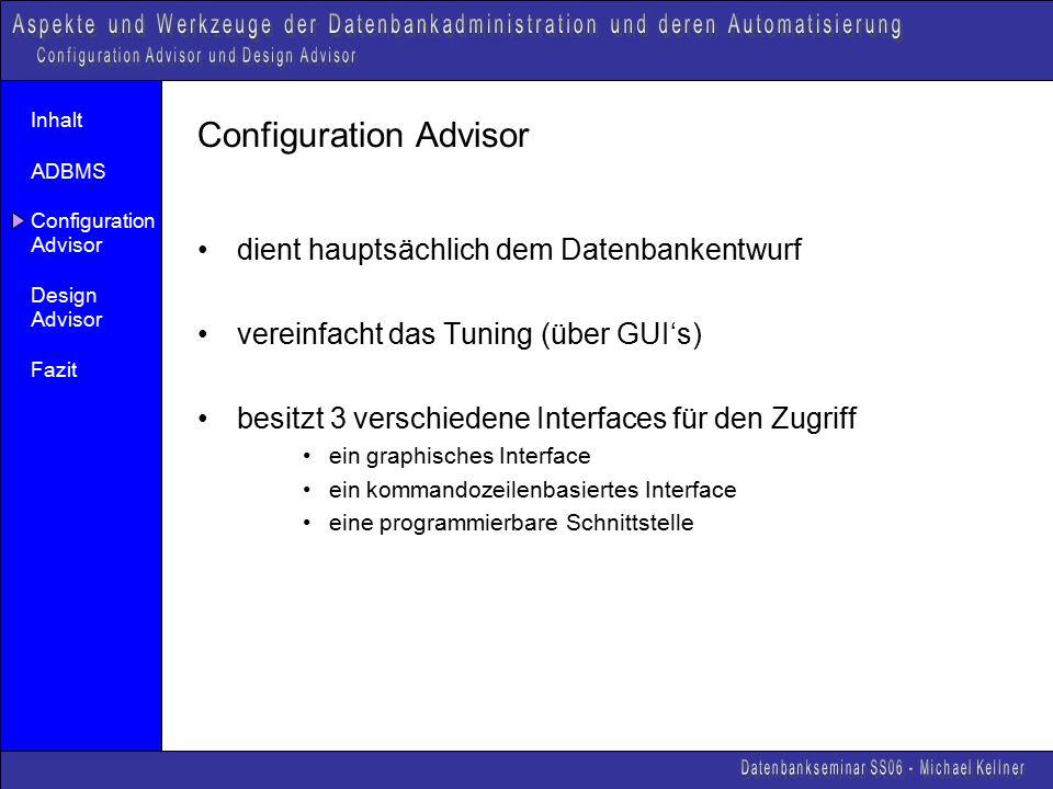 Inhalt ADBMS Configuration Advisor Design Advisor Fazit Configuration Advisor dient hauptsächlich dem Datenbankentwurf vereinfacht das Tuning (über GUI's) besitzt 3 verschiedene Interfaces für den Zugriff ein graphisches Interface ein kommandozeilenbasiertes Interface eine programmierbare Schnittstelle