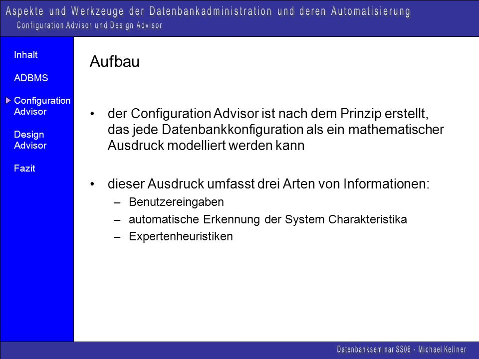 Inhalt ADBMS Configuration Advisor Design Advisor Fazit Aufbau der Configuration Advisor ist nach dem Prinzip erstellt, das jede Datenbankkonfiguration als ein mathematischer Ausdruck modelliert werden kann dieser Ausdruck umfasst drei Arten von Informationen: –Benutzereingaben –automatische Erkennung der System Charakteristika –Expertenheuristiken