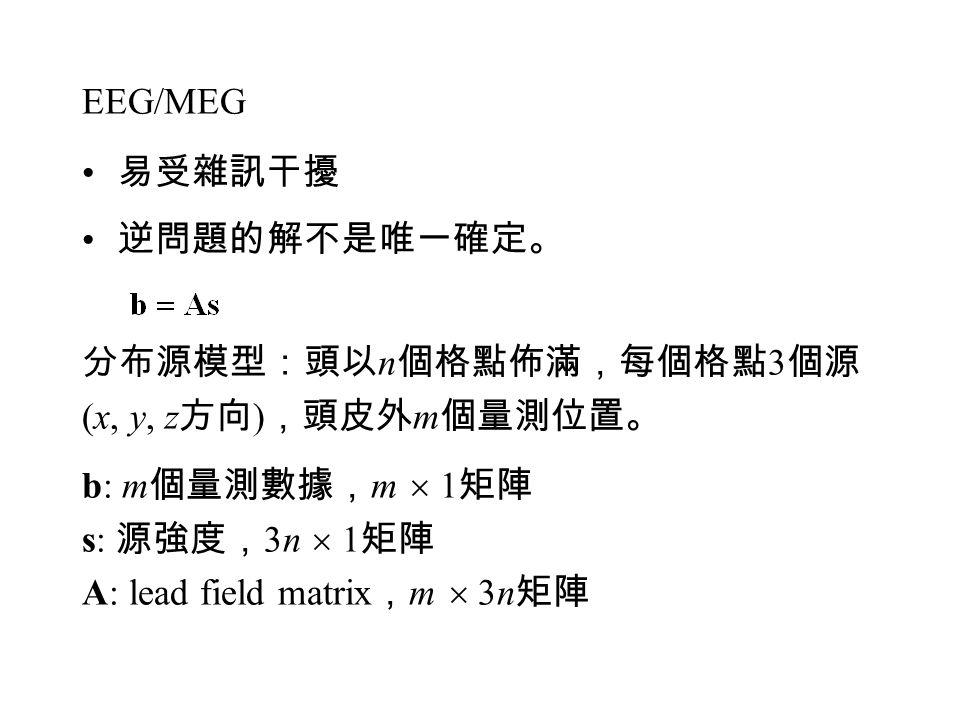 EEG/MEG 易受雜訊干擾 逆問題的解不是唯一確定。 分布源模型:頭以 n 個格點佈滿,每個格點 3 個源 (x, y, z 方向 ) ,頭皮外 m 個量測位置。 b: m 個量測數據, m  1 矩陣 s: 源強度, 3n  1 矩陣 A: lead field matrix , m  3