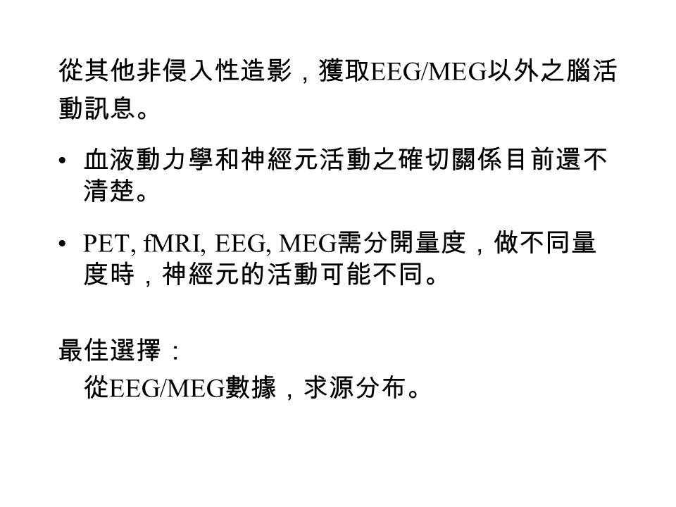 從其他非侵入性造影,獲取 EEG/MEG 以外之腦活 動訊息。 血液動力學和神經元活動之確切關係目前還不 清楚。 PET, fMRI, EEG, MEG 需分開量度,做不同量 度時,神經元的活動可能不同。 最佳選擇: 從 EEG/MEG 數據,求源分布。