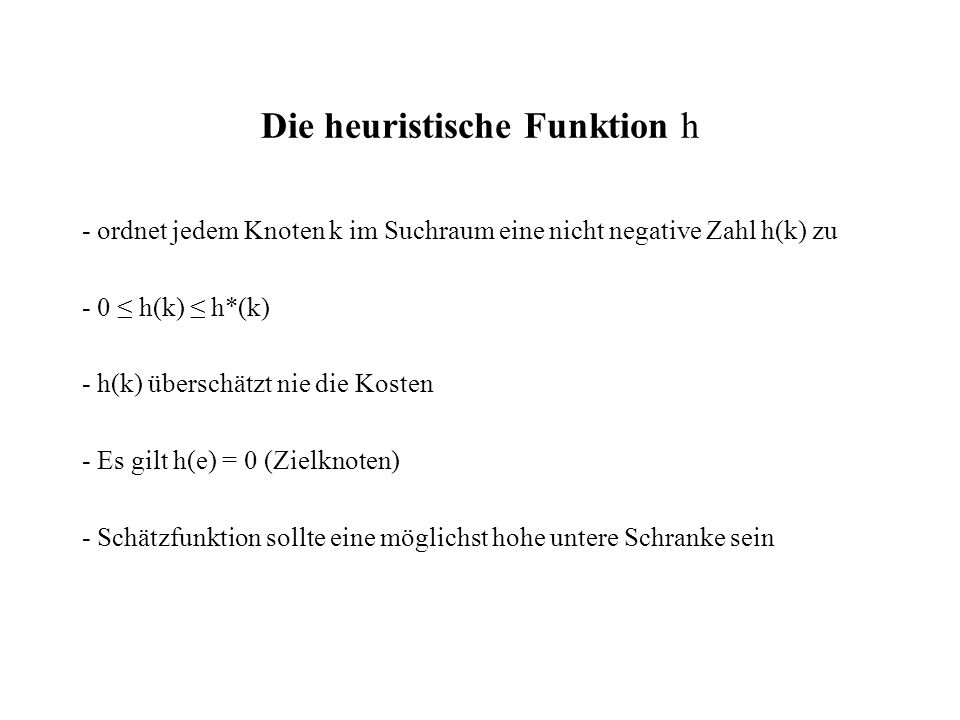 Die heuristische Funktion h - ordnet jedem Knoten k im Suchraum eine nicht negative Zahl h(k) zu - 0 ≤ h(k) ≤ h*(k) - h(k) überschätzt nie die Kosten