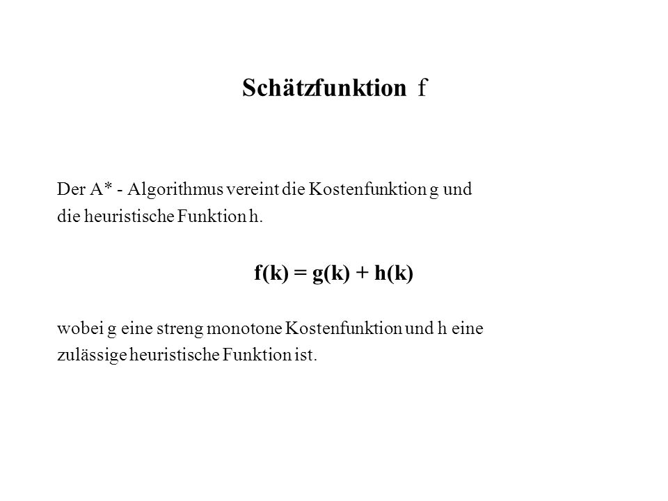 Schätzfunktion f Der A* - Algorithmus vereint die Kostenfunktion g und die heuristische Funktion h. f(k) = g(k) + h(k) wobei g eine streng monotone Ko